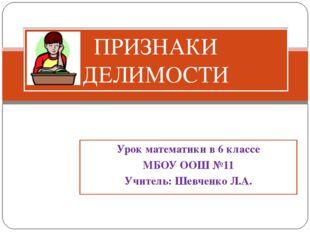 Урок математики в 6 классе МБОУ ООШ №11 Учитель: Шевченко Л.А. ПРИЗНАКИ ДЕЛИМ