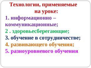 Технологии, применяемые на уроке: 1. информационно – коммуникационные; 2 . з