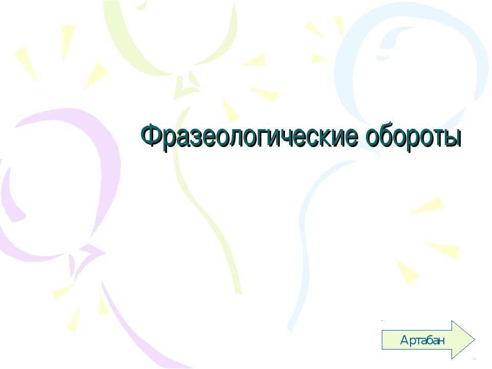 Фразеологические обороты Артабан Артабан Артабан Артабан