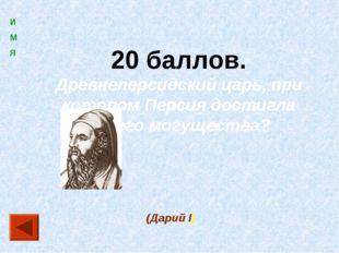 20 баллов. Древнеперсидский царь, при котором Персия достигла своего могущест