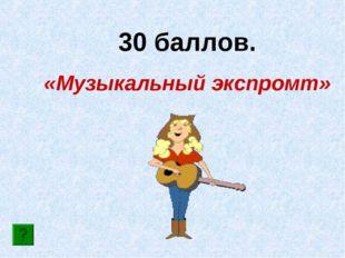 30 баллов. «Музыкальный экспромт»
