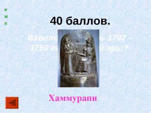 40 баллов. Вавилонский царь 1792 – 1750 гг. до нашей эры? Хаммурапи И М Я