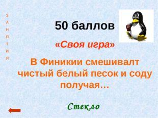 50 баллов «Своя игра» В Финикии смешивалт чистый белый песок и соду получая…