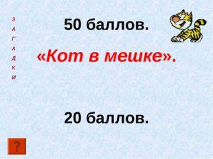 50 баллов. «Кот в мешке». 20 баллов. З А Г А Д К И
