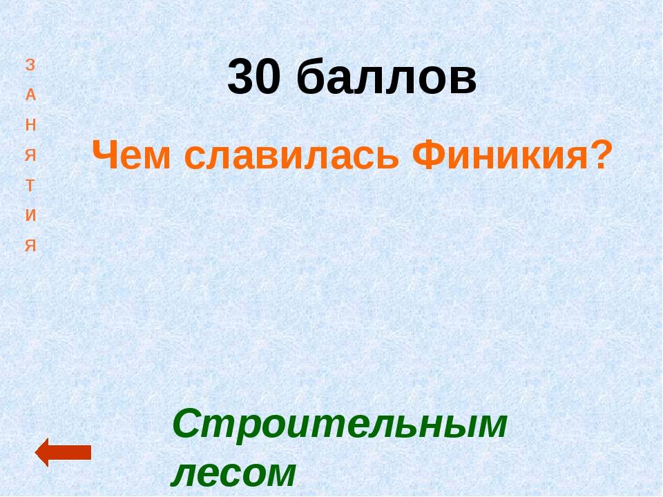30 баллов Чем славилась Финикия? Строительным лесом З А Н Я Т И Я