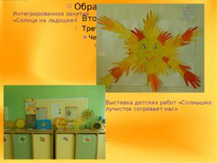 Интегрированное занятие «Солнце на ладошке» Выставка детских работ «Солнышко