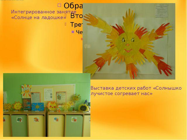 Интегрированное занятие «Солнце на ладошке» Выставка детских работ «Солнышко...