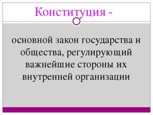 Конституция - основной закон государства и общества, регулирующий важнейшие с