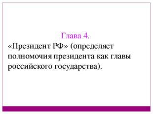 Глава 4. «Президент РФ» (определяет полномочия президента как главы российско
