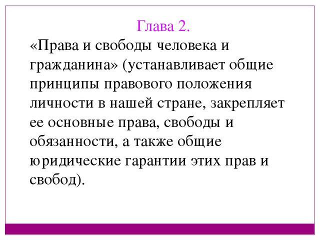Глава 2. «Права и свободы человека и гражданина» (устанавливает общие принцип...