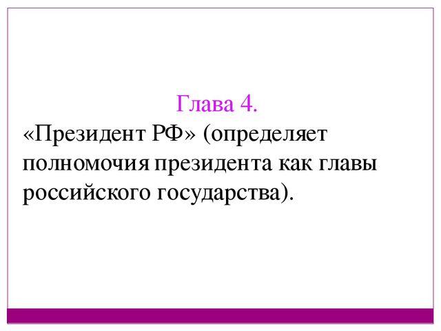 Глава 4. «Президент РФ» (определяет полномочия президента как главы российско...