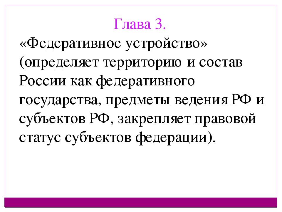 Глава 3. «Федеративное устройство» (определяет территорию и состав России как...
