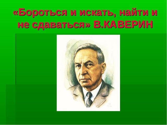 «Бороться и искать, найти и не сдаваться» В.КАВЕРИН
