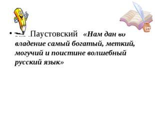 К.Г.Паустовский «Нам дан во владение самый богатый, меткий, могучий и поистин