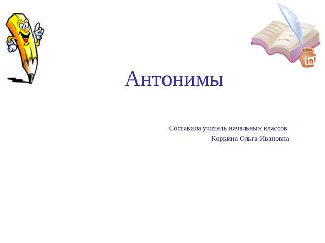 Антонимы Составила учитель начальных классов Коркина Ольга Ивановна