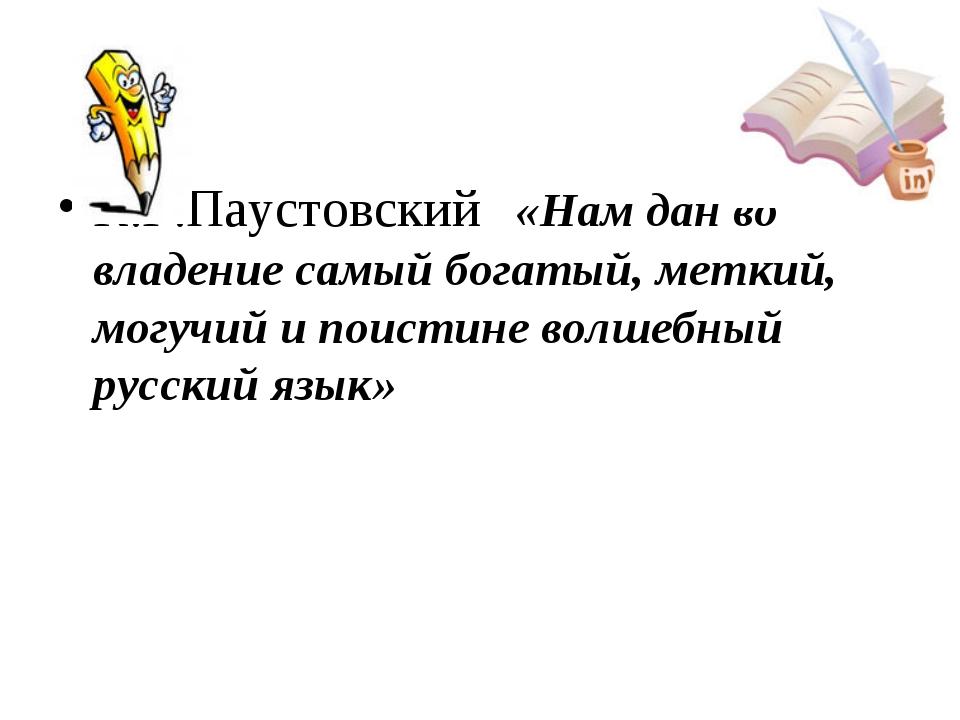 К.Г.Паустовский «Нам дан во владение самый богатый, меткий, могучий и поистин...