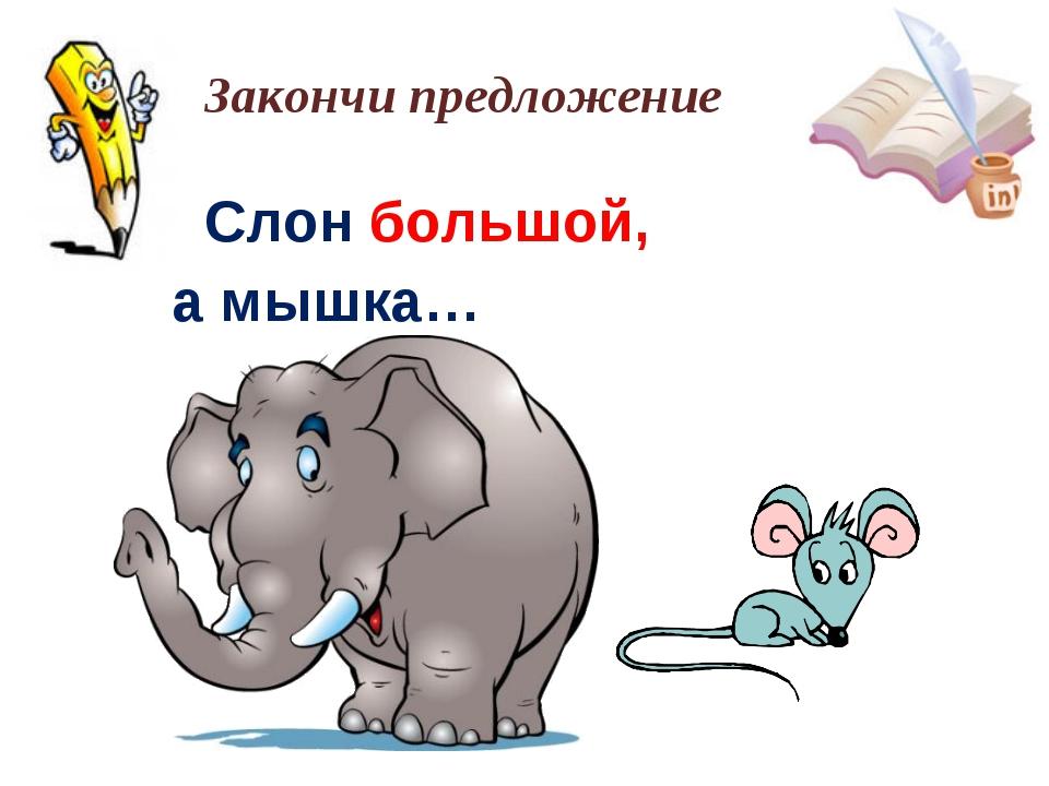 Слон большой, а мышка… Закончи предложение