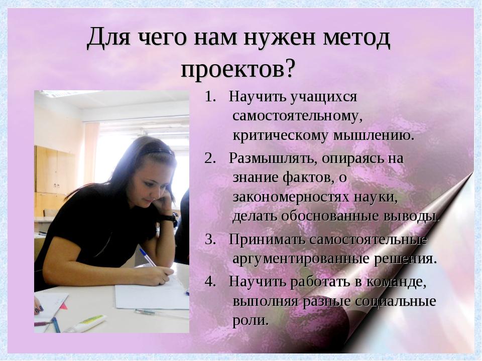 Для чего нам нужен метод проектов? 1. Научить учащихся самостоятельному, крит...