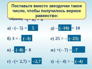 а) –(– 5) = * б) 3 = – * в) – * = 8 г) –(+ 2,7) = * д) – * = 10 е) 25 = – * ж