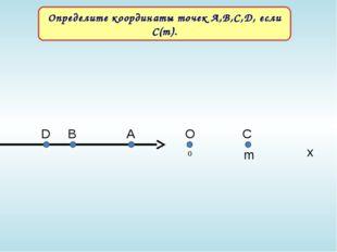 О С А В m Определите координаты точек А,В,С,D, если С(m). 0 x D