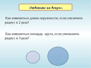Ответьте на вопрос. Как измениться длина окружности, если увеличить радиус в