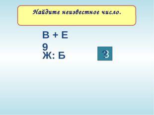 Найдите неизвестное число. 3 В + Е 9 Ж: Б ? Текст задания
