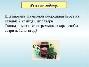 Решите задачу. Для варенья из черной смородины берут на каждые 2 кг ягод 3 кг