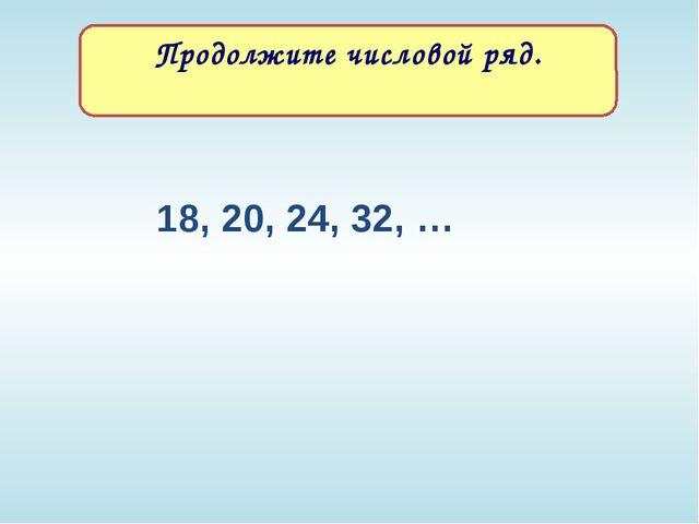 18, 20, 24, 32, … Продолжите числовой ряд. Текст задания