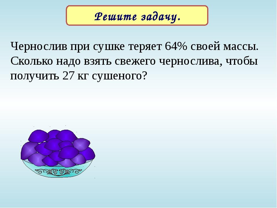 Чернослив при сушке теряет 64% своей массы. Сколько надо взять свежего чернос...