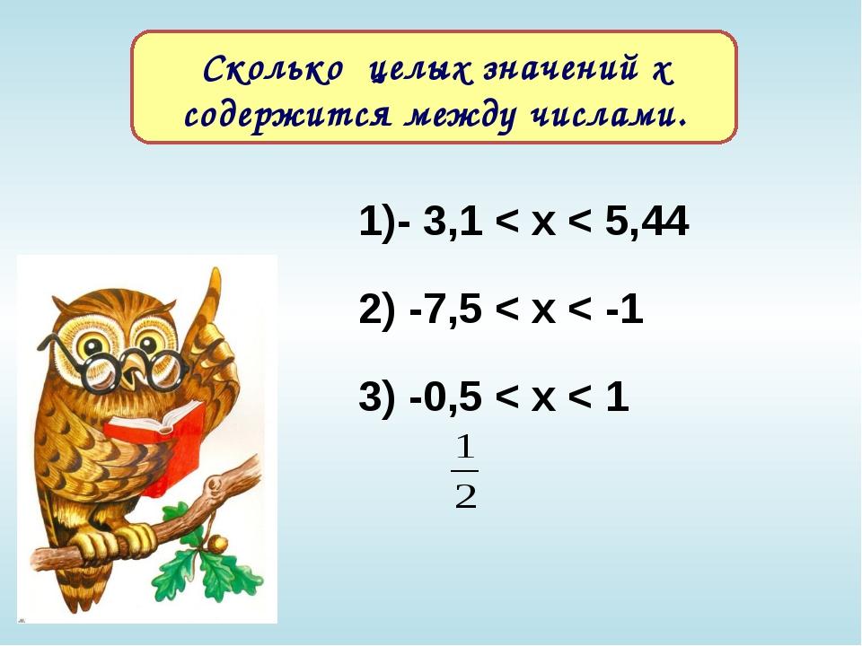 1)- 3,1 < х < 5,44 2) -7,5 < х < -1 3) -0,5 < х < 1 Сколько целых значений х...