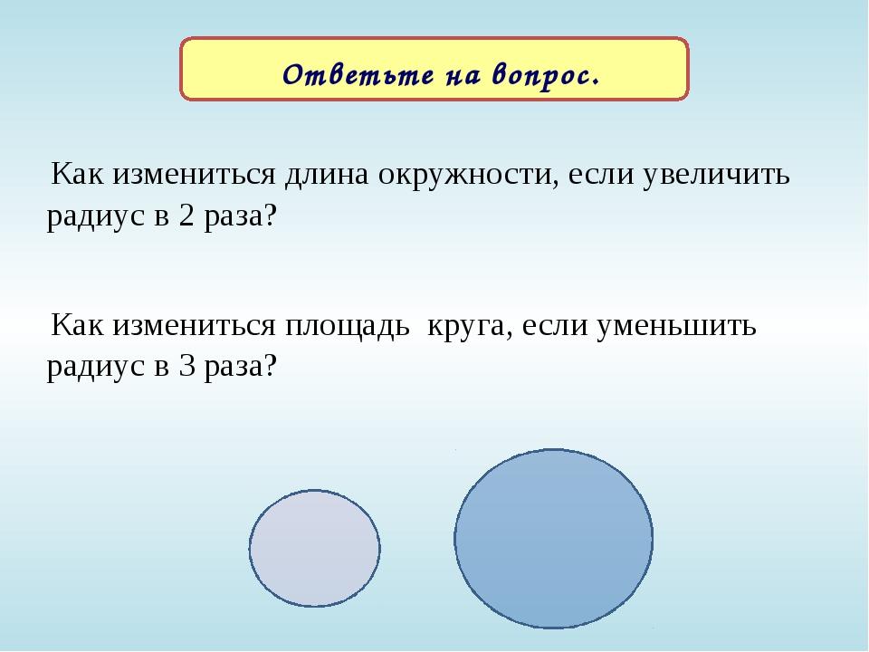 Ответьте на вопрос. Как измениться длина окружности, если увеличить радиус в...