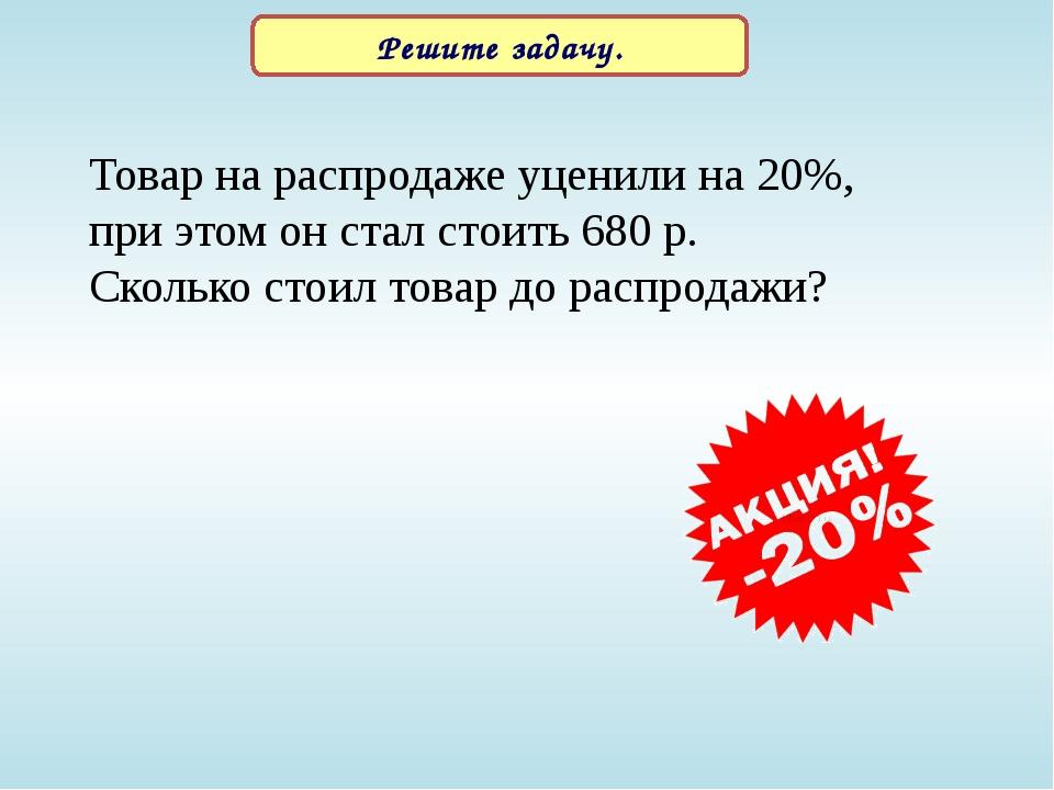 Решите задачу. Товар на распродаже уценили на 20%, при этом он стал стоить 68...