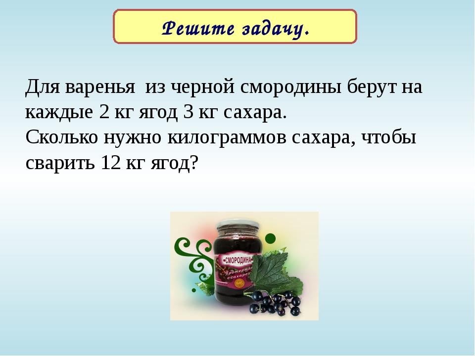 Решите задачу. Для варенья из черной смородины берут на каждые 2 кг ягод 3 кг...