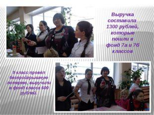 Выручка составила 1300 рублей, которые пошли в фонд 7а и 7б классов 9 класс п
