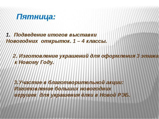 Пятница: Подведение итогов выставки Новогодних открыток. 1 – 4 классы. 2. Изг...