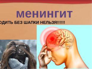 менингит ХОДИТЬ БЕЗ ШАПКИ НЕЛЬЗЯ!!!!!!