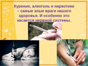 Курение, алкоголь и наркотики – самые злые враги нашего здоровья. И особенно