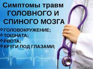 Симптомы травм ГОЛОВНОГО И СПИНОГО МОЗГА ГОЛОВОКРУЖЕНИЕ; ТОШНАТА; РВОТА; КРУГ