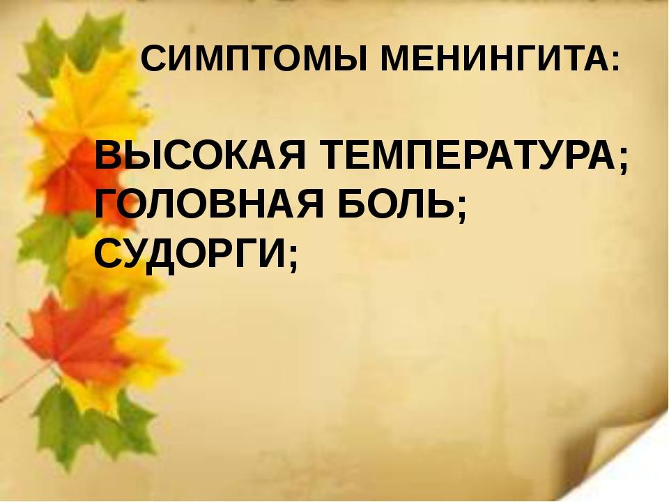 СИМПТОМЫ МЕНИНГИТА: ВЫСОКАЯ ТЕМПЕРАТУРА; ГОЛОВНАЯ БОЛЬ; СУДОРГИ;