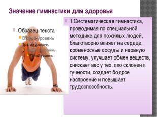 Значение гимнастики для здоровья 1.Систематическая гимнастика, проводимая по