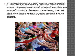 2.Гимнастики улучшать работу высших отделов нервной системы, бороться с возра