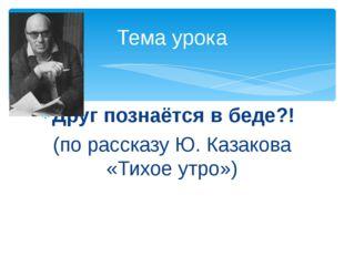 Друг познаётся в беде?! (по рассказу Ю. Казакова «Тихое утро») Тема урока