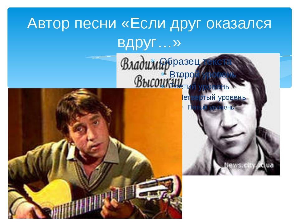 Автор песни «Если друг оказался вдруг…»