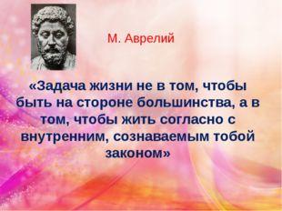 М. Аврелий «Задача жизни не в том, чтобы быть на стороне большинства, а в том