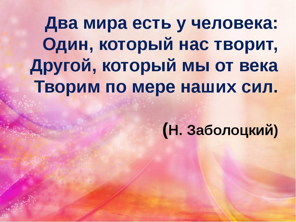Два мира есть у человека: Один, который нас творит, Другой, который мы от век...