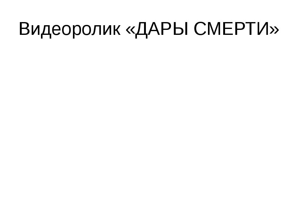 Видеоролик «ДАРЫ СМЕРТИ»