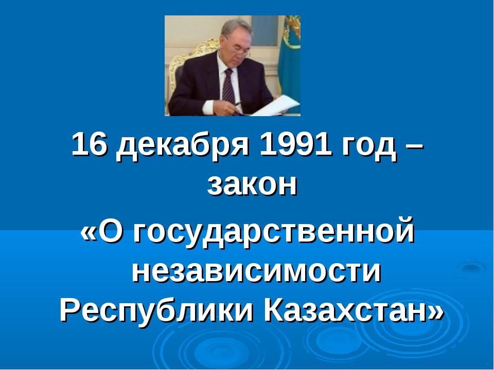 16 декабря 1991 год – закон «О государственной независимости Республики Казах...