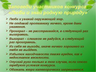 Заповеди участников конкурса «Люби и знай родную природу» Люби и уважай окруж