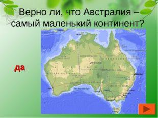 Верно ли, что Австралия – самый маленький континент? да