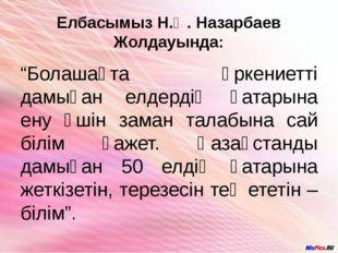 """Елбасымыз Н.Ә. Назарбаев Жолдауында: """"Болашақта өркениетті дамыған елдердің қ"""